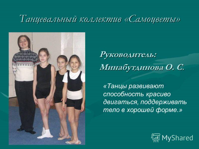 Танцевальный коллектив «Самоцветы» Руководитель: Минабутдинова О. С. «Танцы развивают способность красиво двигаться, поддерживать тело в хорошей форме.»