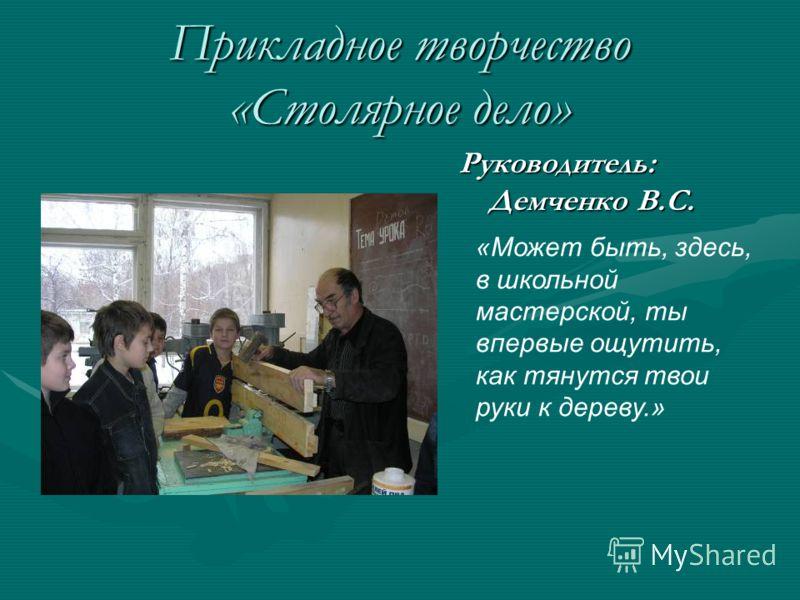Прикладное творчество «Столярное дело» Руководитель: Демченко В.С. «Может быть, здесь, в школьной мастерской, ты впервые ощутить, как тянутся твои руки к дереву.»
