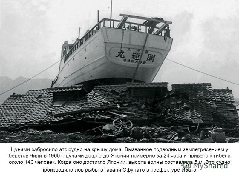 Цунами забросило это судно на крышу дома. Вызванное подводным землетрясением у берегов Чили в 1960 г. цунами дошло до Японии примерно за 24 часа и привело к гибели около 140 человек. Когда оно достигло Японии, высота волны составляла 5 м. Это судно п