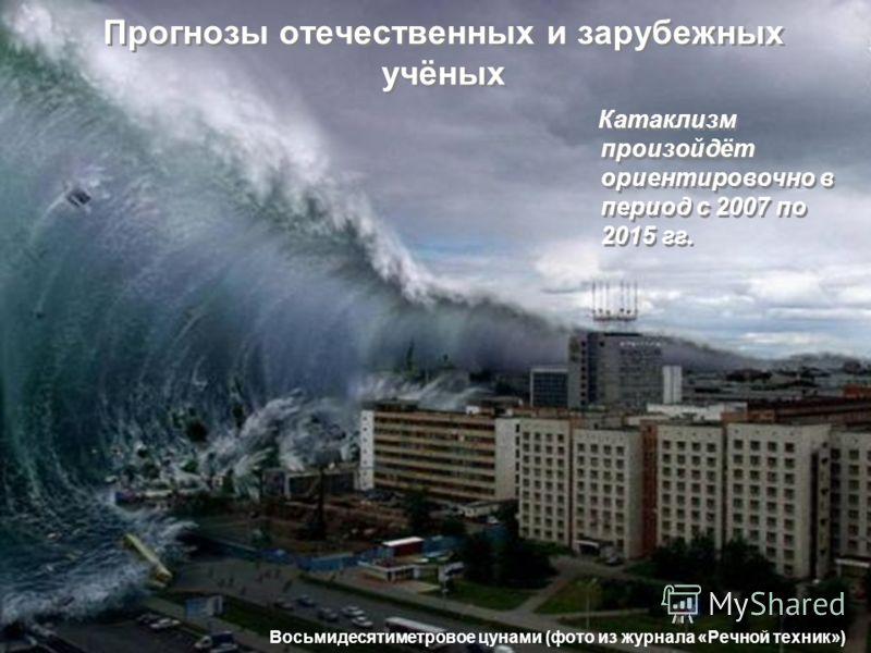 Прогнозы отечественных и зарубежных учёных Катаклизм произойдёт ориентировочно в период с 2007 по 2015 гг. Восьмидесятиметровое цунами (фото из журнала «Речной техник»)