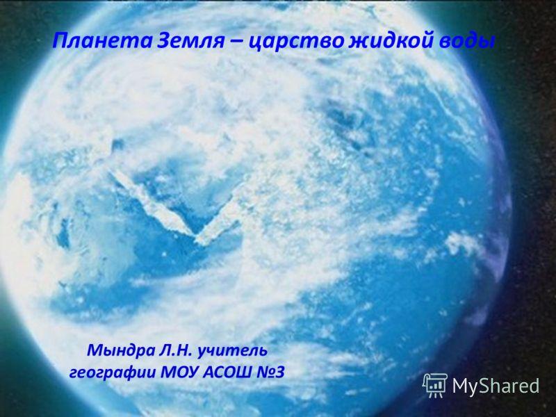 Планета Земля – царство жидкой воды Мындра Л.Н. учитель географии МОУ АСОШ 3