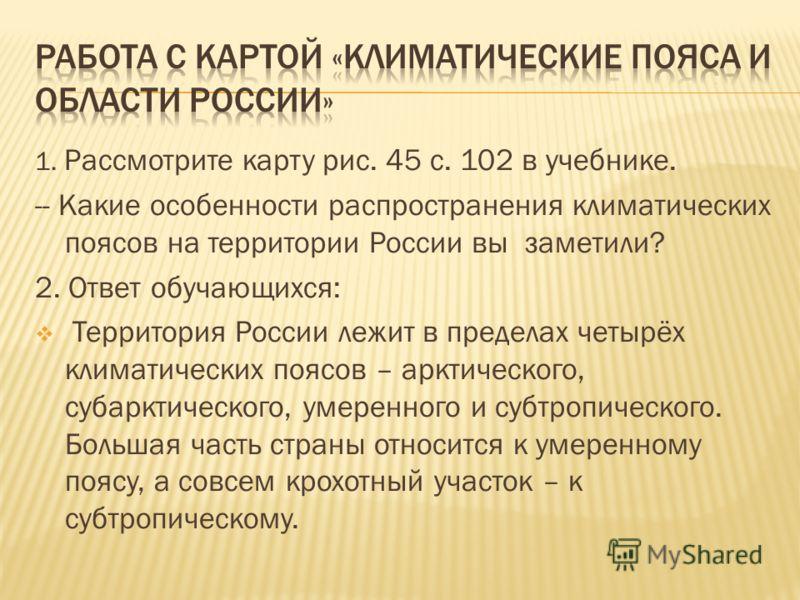 1. Рассмотрите карту рис. 45 с. 102 в учебнике. -- Какие особенности распространения климатических поясов на территории России вы заметили? 2. Ответ обучающихся: Территория России лежит в пределах четырёх климатических поясов – арктического, субаркти