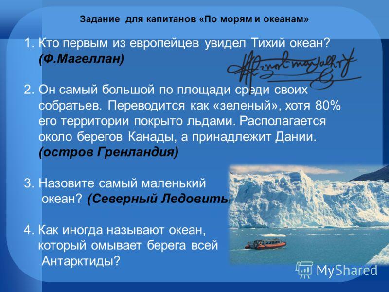 1.Кто первым из европейцев увидел Тихий океан? (Ф.Магеллан) 2.Он самый большой по площади среди своих собратьев. Переводится как «зеленый», хотя 80% его территории покрыто льдами. Располагается около берегов Канады, а принадлежит Дании. (остров Гренл