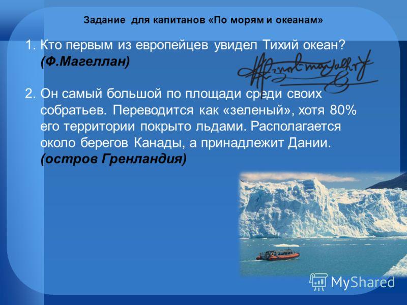 1.Кто первым из европейцев увидел Тихий океан? (Ф.Магеллан) 2.Он самый большой по площади среди своих собратьев. Переводится как «зеленый», хотя 80% его территории покрыто льдами. Располагается около берегов Канады, а принадлежит Дании. Задание для к