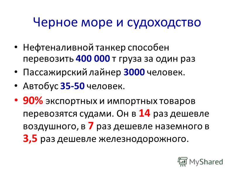 Черное море и судоходство Нефтеналивной танкер способен перевозить 400 000 т груза за один раз Пассажирский лайнер 3000 человек. Автобус 35-50 человек. 90% экспортных и импортных товаров перевозятся судами. Он в 14 раз дешевле воздушного, в 7 раз деш