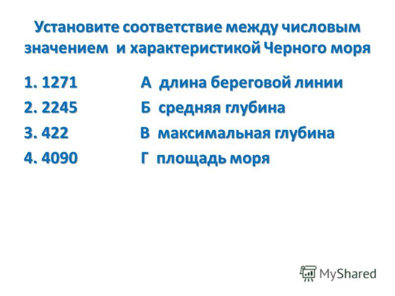 Установите соответствие между числовым значением и характеристикой Черного моря 1. 1271 А длина береговой линии 2. 2245 Б средняя глубина 3. 422 В максимальная глубина 4. 4090 Г площадь моря
