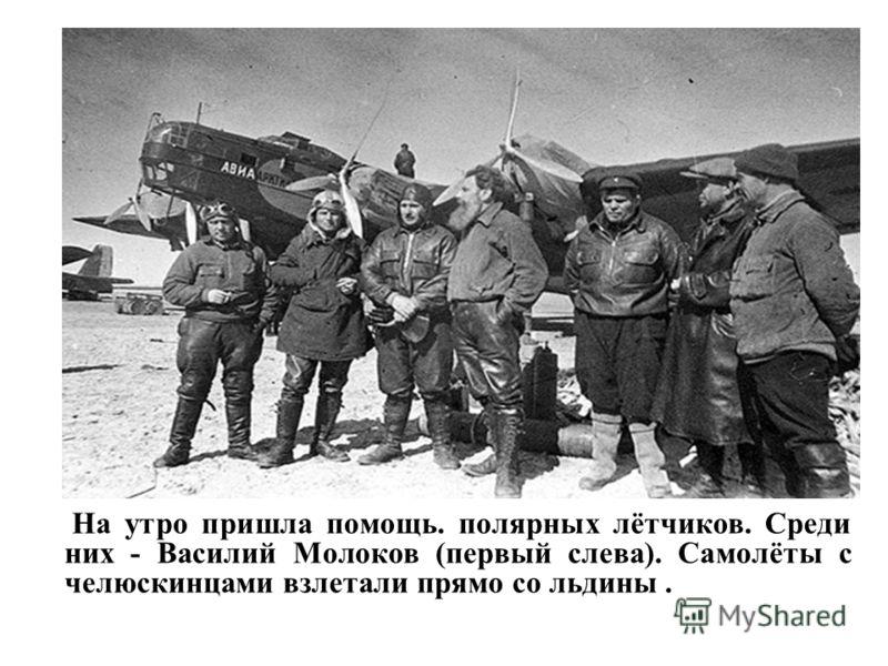 На утро пришла помощь. полярных лётчиков. Среди них - Василий Молоков (первый слева). Самолёты с челюскинцами взлетали прямо со льдины.