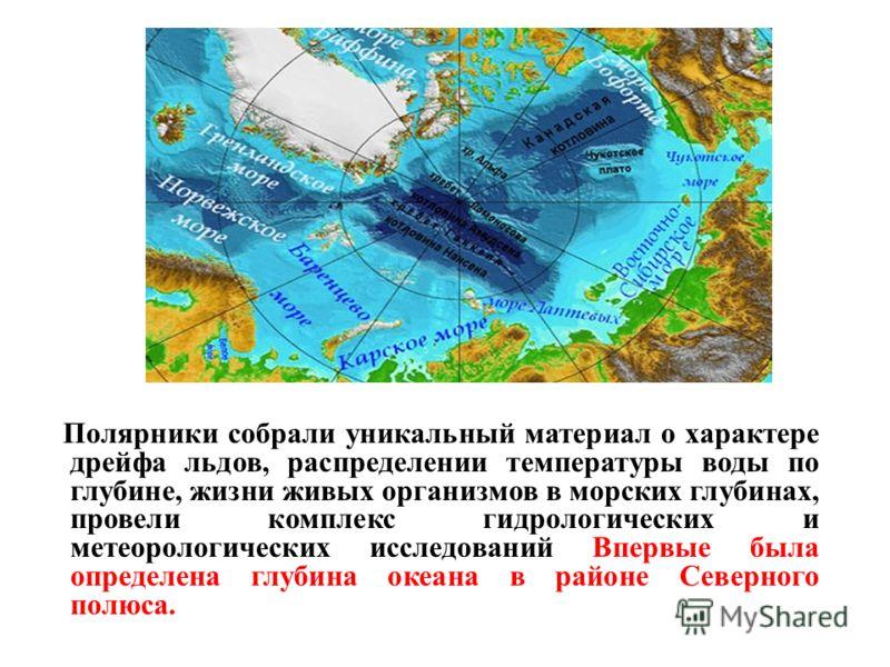 Полярники собрали уникальный материал о характере дрейфа льдов, распределении температуры воды по глубине, жизни живых организмов в морских глубинах, провели комплекс гидрологических и метеорологических исследований Впервые была определена глубина ок