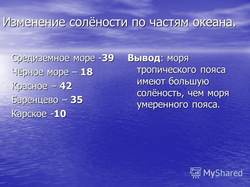 Изменение солёности по частям океана. Средиземное море -39 Чёрное море – 18 Красное – 42 Баренцево – 35 Карское -10 Вывод: моря тропического пояса имеют большую солёность, чем моря умеренного пояса.
