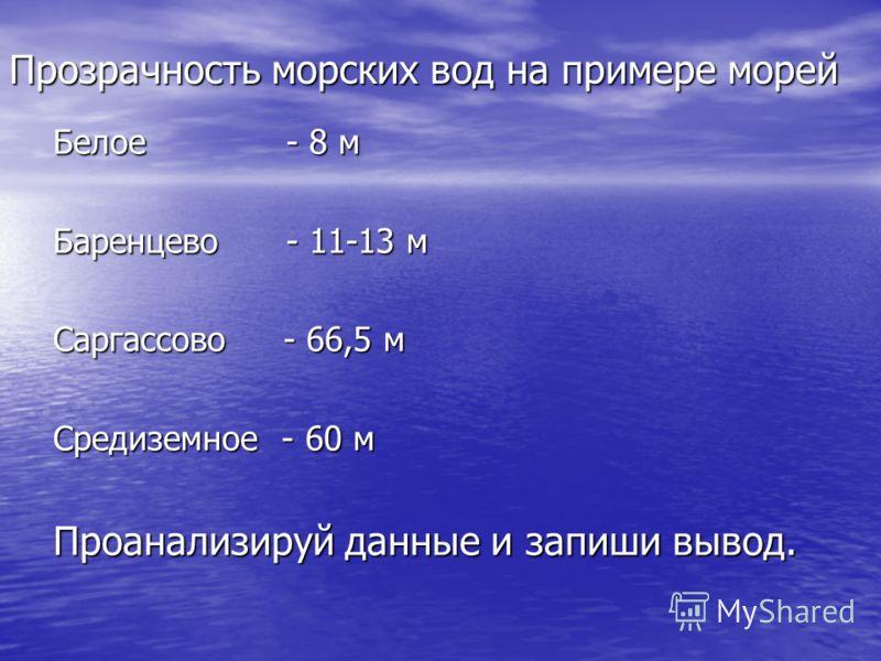 Прозрачность морских вод на примере морей Белое - 8 м Баренцево - 11-13 м Саргассово - 66,5 м Средиземное - 60 м Проанализируй данные и запиши вывод.
