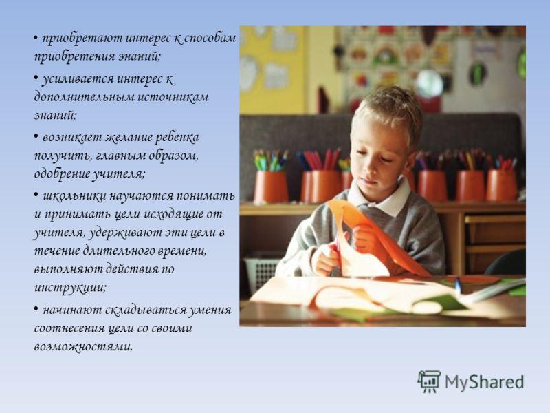 приобретают интерес к способам приобретения знаний; усиливается интерес к дополнительным источникам знаний; возникает желание ребенка получить, главным образом, одобрение учителя; школьники научаются понимать и принимать цели исходящие от учителя, уд