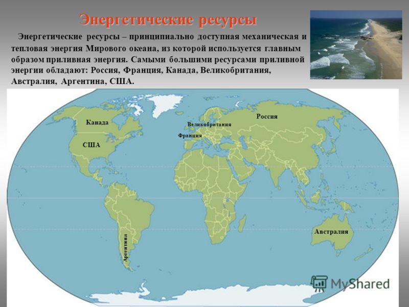 Энергетические ресурсы – принципиально доступная механическая и тепловая энергия Мирового океана, из которой используется главным образом приливная энергия. Самыми большими ресурсами приливной энергии обладают: Россия, Франция, Канада, Великобритания