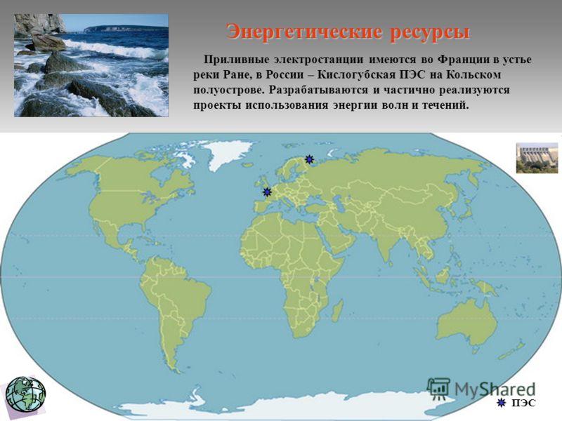 Приливные электростанции имеются во Франции в устье реки Ране, в России – Кислогубская ПЭС на Кольском полуострове. Разрабатываются и частично реализуются проекты использования энергии волн и течений. ПЭС Энергетические ресурсы