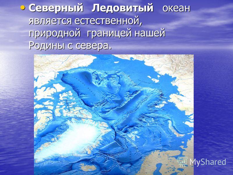 Северный Ледовитый океан является естественной, природной границей нашей Родины с севера. Северный Ледовитый океан является естественной, природной границей нашей Родины с севера.