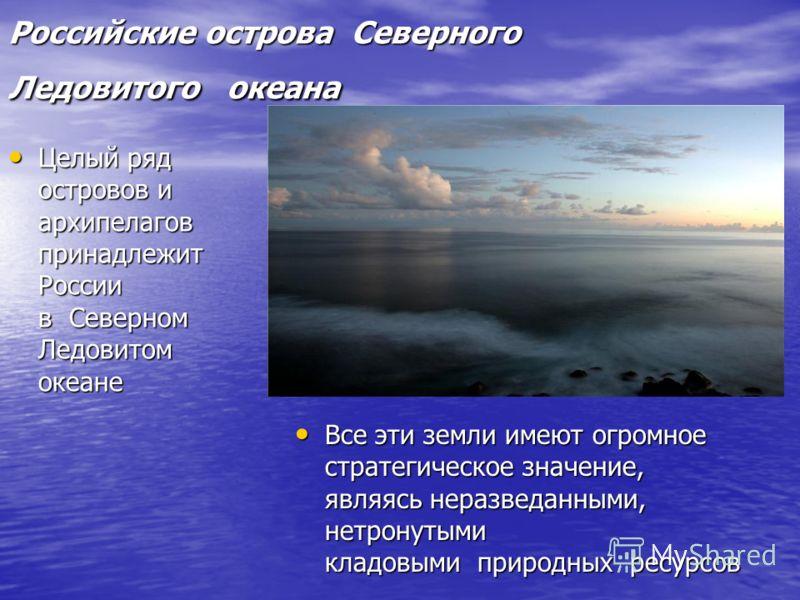 Российские острова Северного Ледовитого океана Российские острова Северного Ледовитого океана Целый ряд островов и архипелагов принадлежит России в Северном Ледовитом океане Целый ряд островов и архипелагов принадлежит России в Северном Ледовитом оке