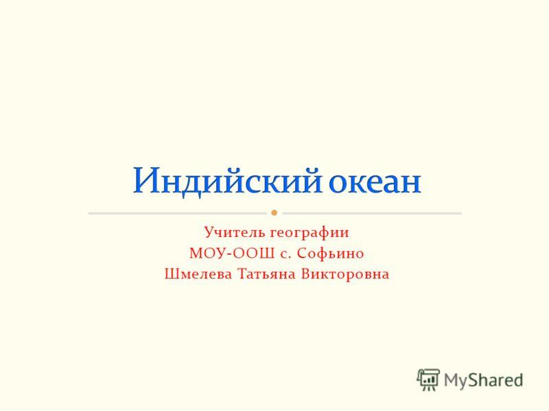 Учитель географии МОУ-ООШ с. Софьино Шмелева Татьяна Викторовна