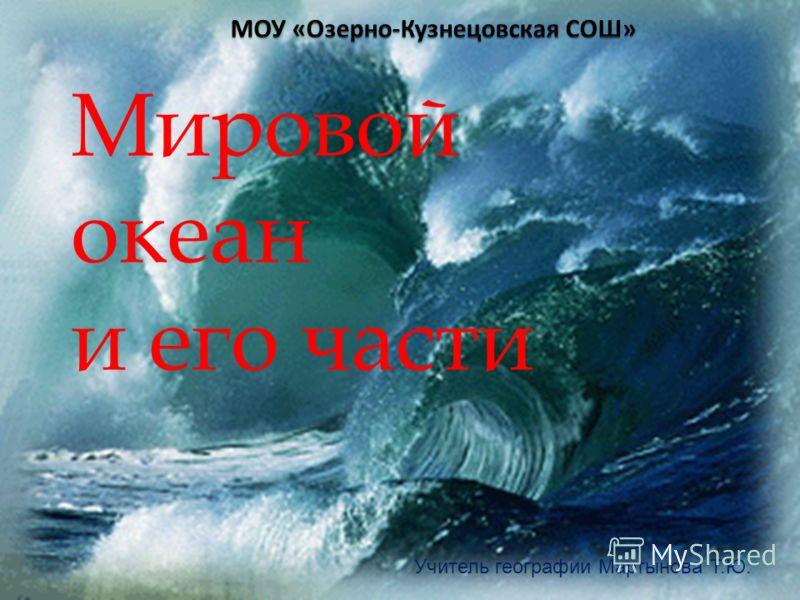 Мировой океан и его части Учитель географии Мартынова Т.Ю.
