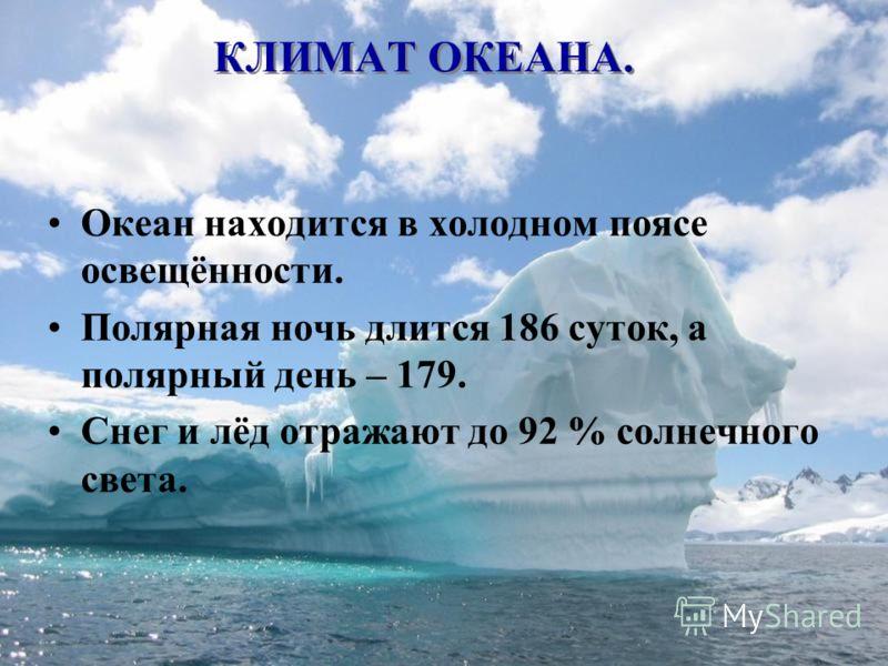 КЛИМАТ ОКЕАНА. Океан находится в холодном поясе освещённости. Полярная ночь длится 186 суток, а полярный день – 179. Снег и лёд отражают до 92 % солнечного света.