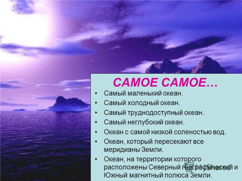 САМОЕ САМОЕ… Самый маленький океан. Самый холодный океан. Самый труднодоступный океан. Самый неглубокий океан. Океан с самой низкой соленостью вод. Океан, который пересекают все меридианы Земли. Океан, на территории которого расположены Северный геог