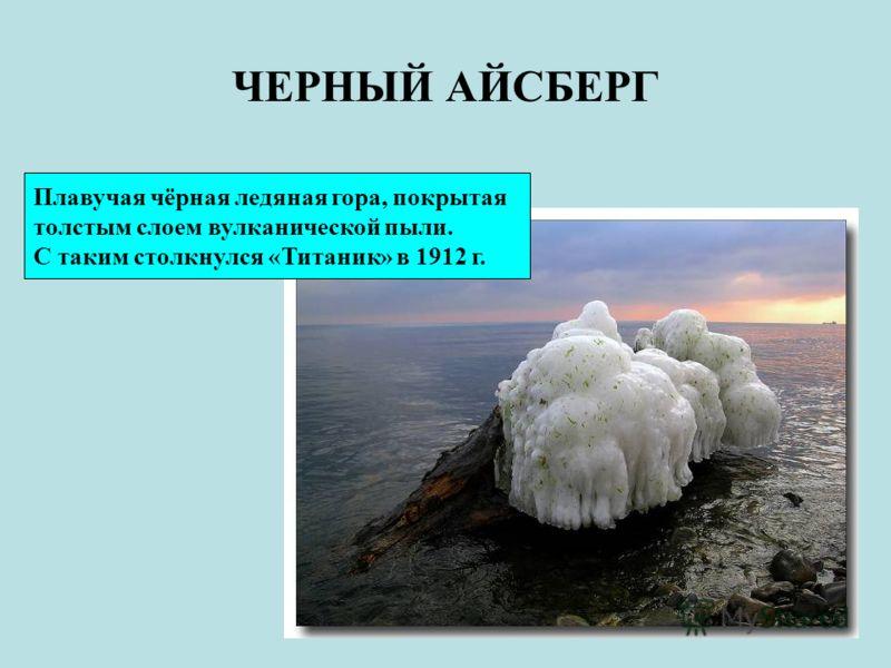 ЧЕРНЫЙ АЙСБЕРГ Плавучая чёрная ледяная гора, покрытая толстым слоем вулканической пыли. С таким столкнулся «Титаник» в 1912 г.