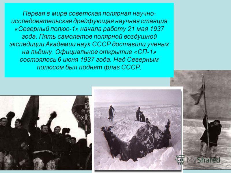 Первая в мире советская полярная научно- исследовательская дрейфующая научная станция «Северный полюс-1» начала работу 21 мая 1937 года. Пять самолетов полярной воздушной экспедиции Академии наук СССР доставили ученых на льдину. Официальное открытие