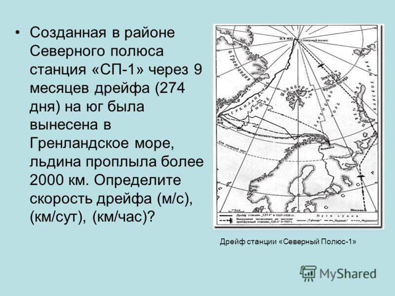 Созданная в районе Северного полюса станция «СП-1» через 9 месяцев дрейфа (274 дня) на юг была вынесена в Гренландское море, льдина проплыла более 2000 км. Определите скорость дрейфа (м/с), (км/сут), (км/час)? Дрейф станции «Северный Полюс-1»
