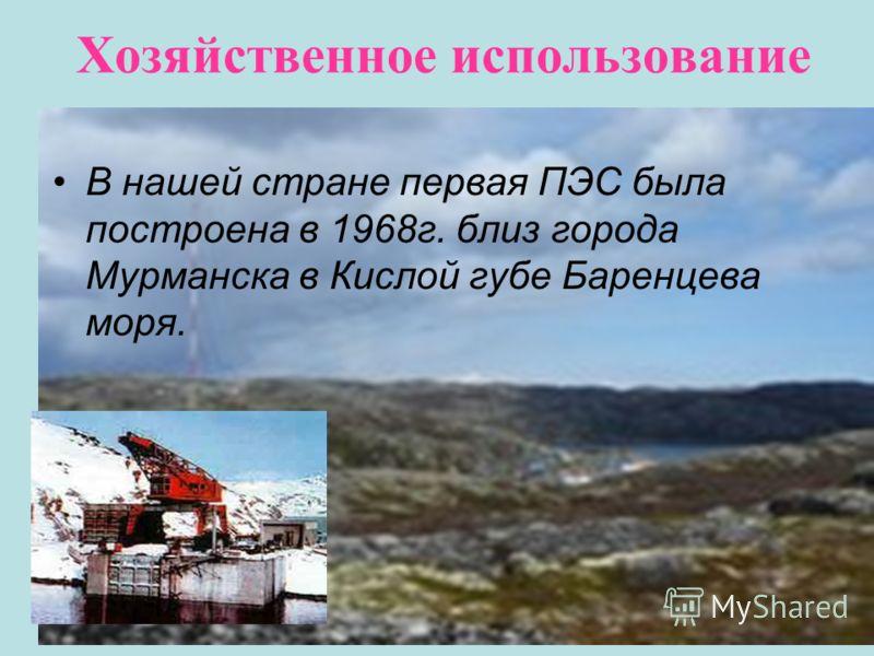 Хозяйственное использование В нашей стране первая ПЭС была построена в 1968г. близ города Мурманска в Кислой губе Баренцева моря.