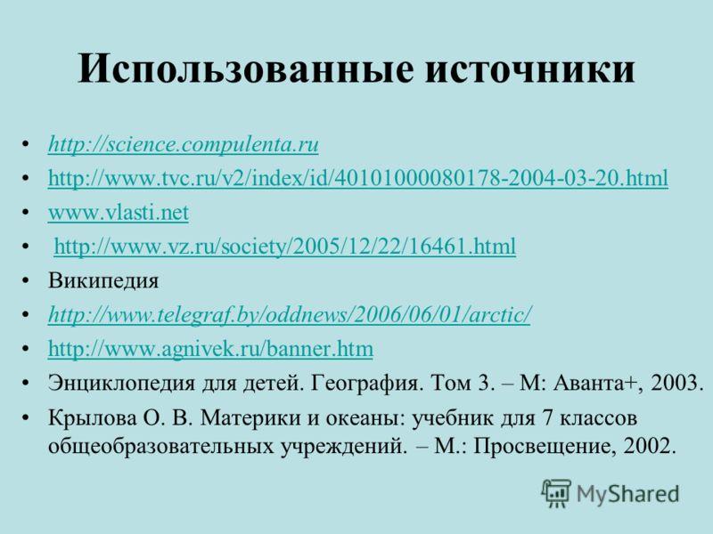 Использованные источники http://science.compulenta.ru http://www.tvc.ru/v2/index/id/40101000080178-2004-03-20.html www.vlasti.net http://www.vz.ru/society/2005/12/22/16461.html Википедия http://www.telegraf.by/oddnews/2006/06/01/arctic/ http://www.ag