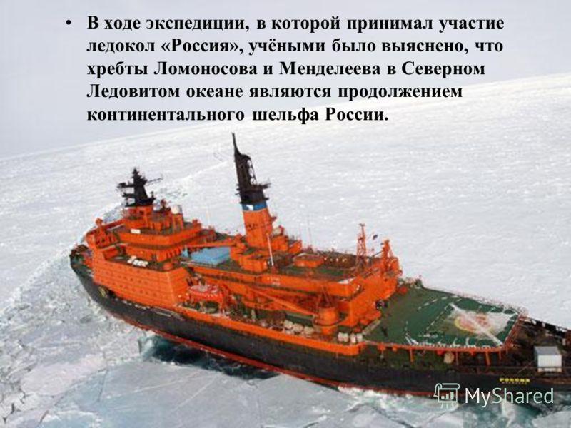 В ходе экспедиции, в которой принимал участие ледокол «Россия», учёными было выяснено, что хребты Ломоносова и Менделеева в Северном Ледовитом океане являются продолжением континентального шельфа России.