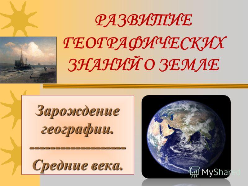 РАЗВИТИЕ ГЕОГРАФИЧЕСКИХ ЗНАНИЙ О ЗЕМЛЕ Зарождение географии. ------------------- Средние века.