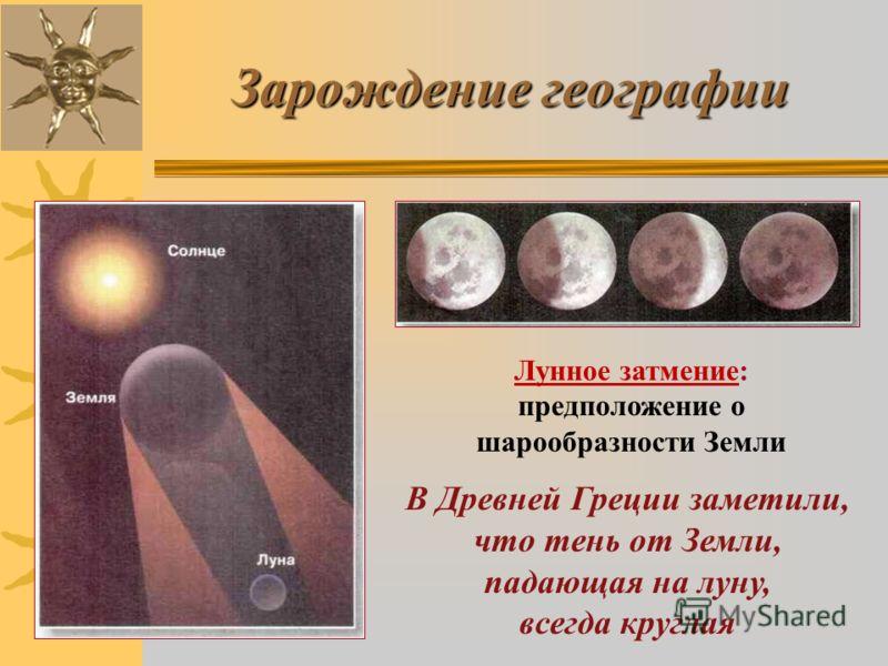 Зарождение географии Лунное затмение: предположение о шарообразности Земли В Древней Греции заметили, что тень от Земли, падающая на луну, всегда круглая