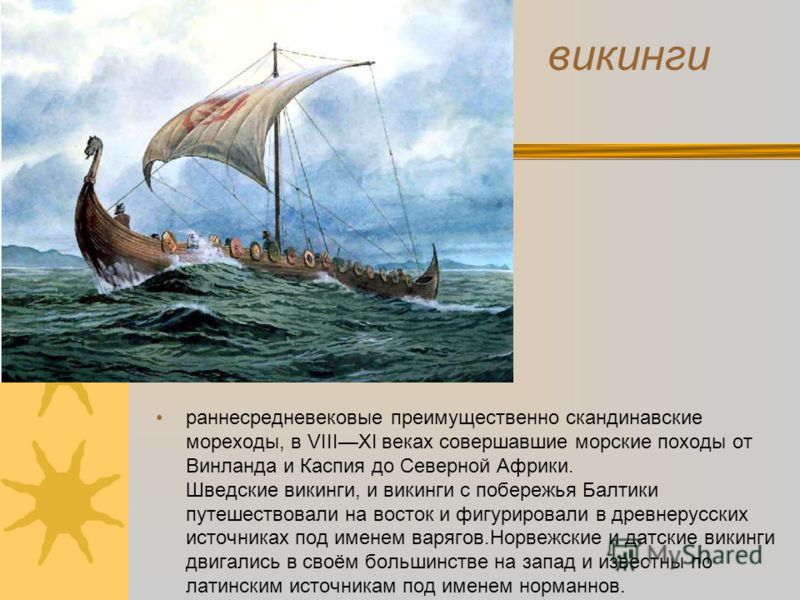 викинги раннесредневековые преимущественно скандинавские мореходы, в VIIIXI веках совершавшие морские походы от Винланда и Каспия до Северной Африки. Шведские викинги, и викинги с побережья Балтики путешествовали на восток и фигурировали в древнерусс