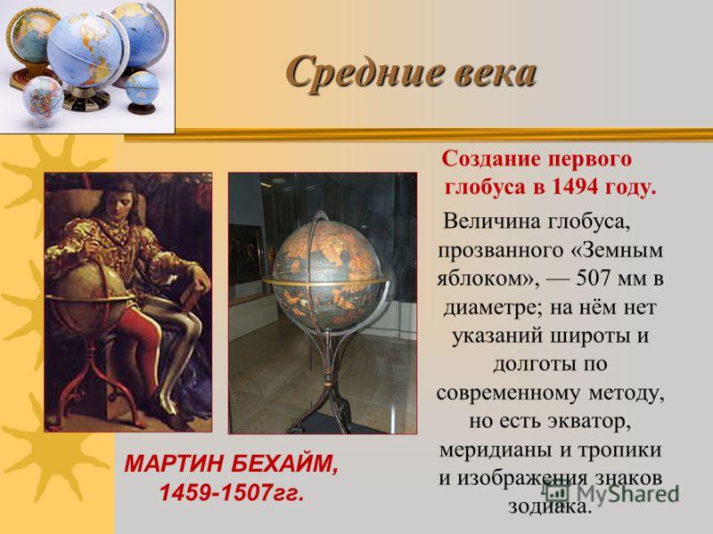 Средние века Создание первого глобуса в 1494 году. Величина глобуса, прозванного «Земным яблоком», 507 мм в диаметре; на нём нет указаний широты и долготы по современному методу, но есть экватор, меридианы и тропики и изображения знаков зодиака. МАРТ
