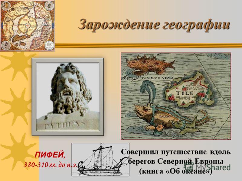 Зарождение географии Совершил путешествие вдоль берегов Северной Европы (книга «Об океане») ПИФЕЙ, 380-310 гг. до н.э.