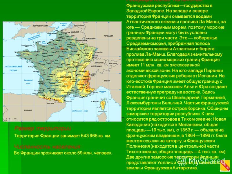 Географическое положение. Французская республикагосударство в Западной Европе. На западе и севере территория Франции омывается водами Атлантического океана и пролива Ла-Манш, на юге Средиземным морем, поэтому морские границы Франции могут быть условн