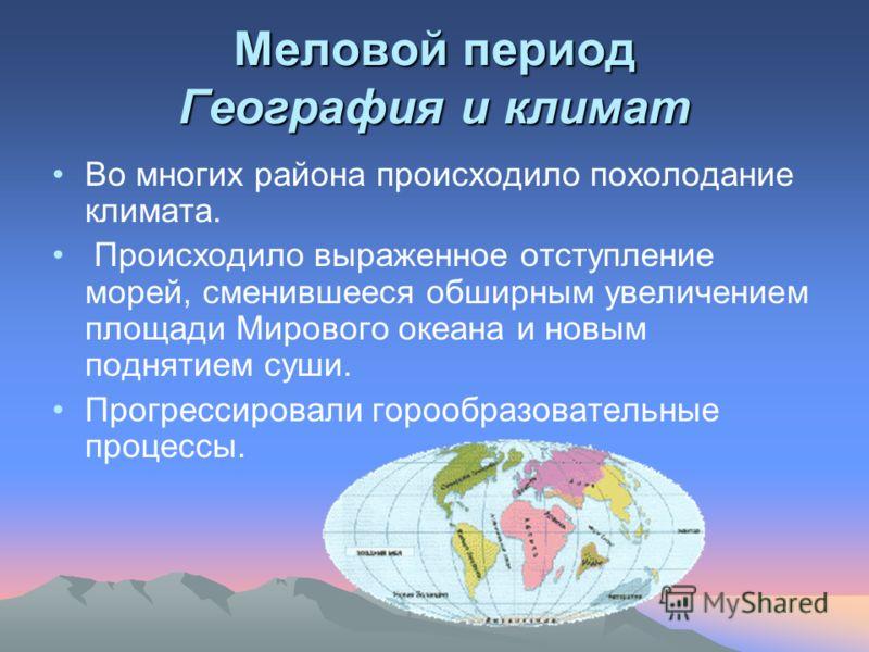 Меловой период География и климат Во многих района происходило похолодание климата. Происходило выраженное отступление морей, сменившееся обширным увеличением площади Мирового океана и новым поднятием суши. Прогрессировали горообразовательные процесс