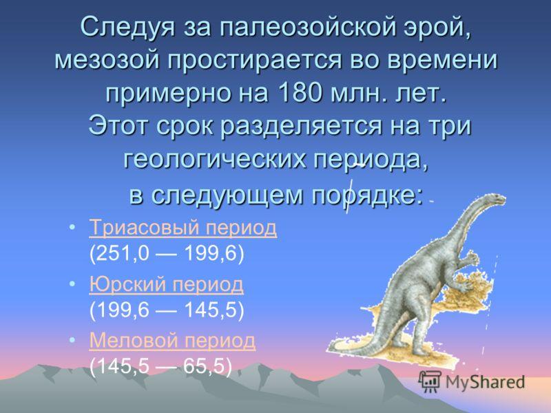 Следуя за палеозойской эрой, мезозой простирается во времени примерно на 180 млн. лет. Этот срок разделяется на три геологических периода, в следующем порядке: Триасовый период (251,0 199,6)Триасовый период Юрский период (199,6 145,5)Юрский период Ме