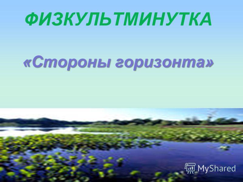 «Стороны горизонта» ФИЗКУЛЬТМИНУТКА «Стороны горизонта»