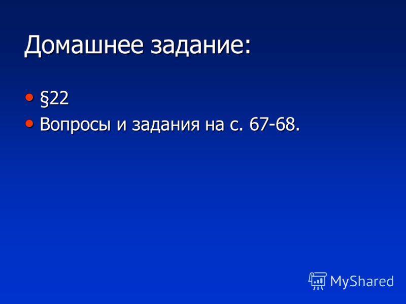 Домашнее задание: §22 §22 Вопросы и задания на с. 67-68. Вопросы и задания на с. 67-68.