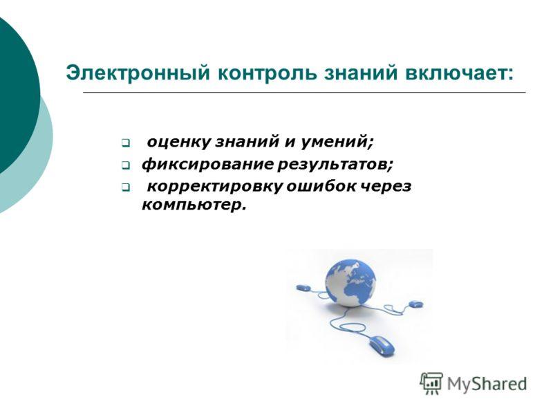 Электронный контроль знаний включает: оценку знаний и умений; фиксирование результатов; корректировку ошибок через компьютер.