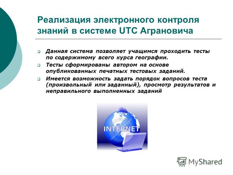 Реализация электронного контроля знаний в системе UTC Аграновича Данная система позволяет учащимся проходить тесты по содержимому всего курса географии. Тесты сформированы автором на основе опубликованных печатных тестовых заданий. Имеется возможност