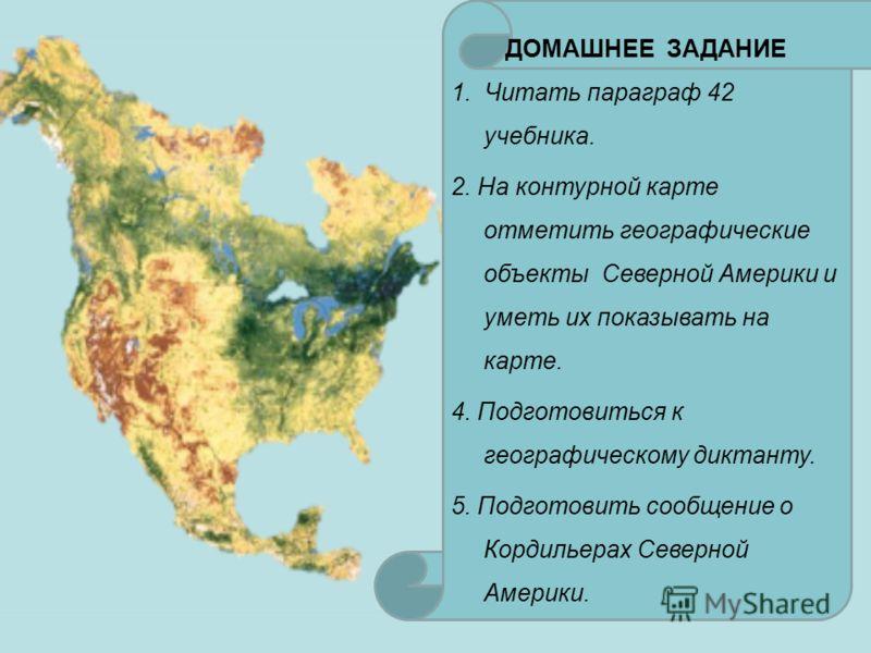 ДОМАШНЕЕ ЗАДАНИЕ 1. Читать параграф 42 учебника. 2. На контурной карте отметить географические объекты Северной Америки и уметь их показывать на карте. 4. Подготовиться к географическому диктанту. 5. Подготовить сообщение о Кордильерах Северной Амери