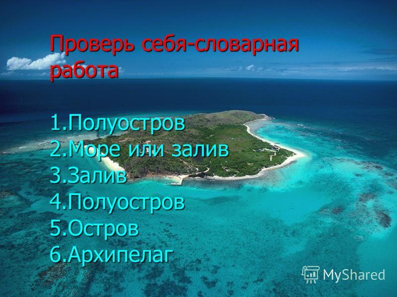 Проверь себя-словарная работа 1.Полуостров 2.Море или залив 3.Залив 4.Полуостров 5.Остров 6.Архипелаг