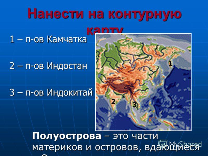Нанести на контурную карту Полуострова – это части материков и островов, вдающиеся в Океан 1 2 1 – п-ов Камчатка 2 – п-ов Индостан 3 – п-ов Индокитай 3