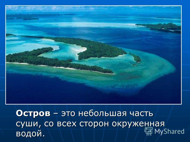 Остров – это небольшая часть суши, со всех сторон окруженная водой.