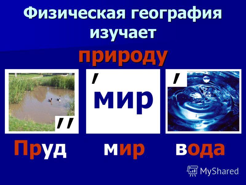 Физическая география изучает природу мир,,,, Пруд мир вода
