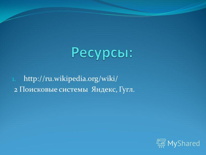 1. http://ru.wikipedia.org/wiki/ 2 Поисковые системы Яндекс, Гугл.