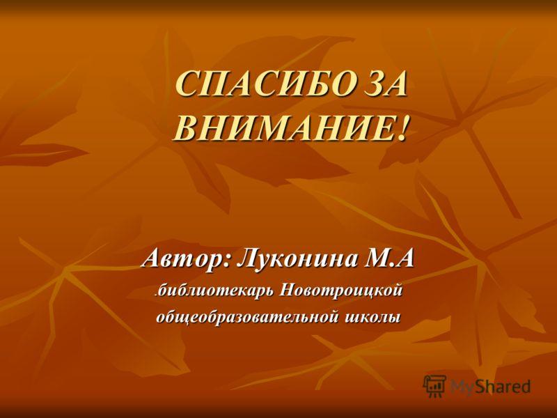 СПАСИБО ЗА ВНИМАНИЕ! Автор: Луконина М.А.библиотекарь Новотроицкой общеобразовательной школы