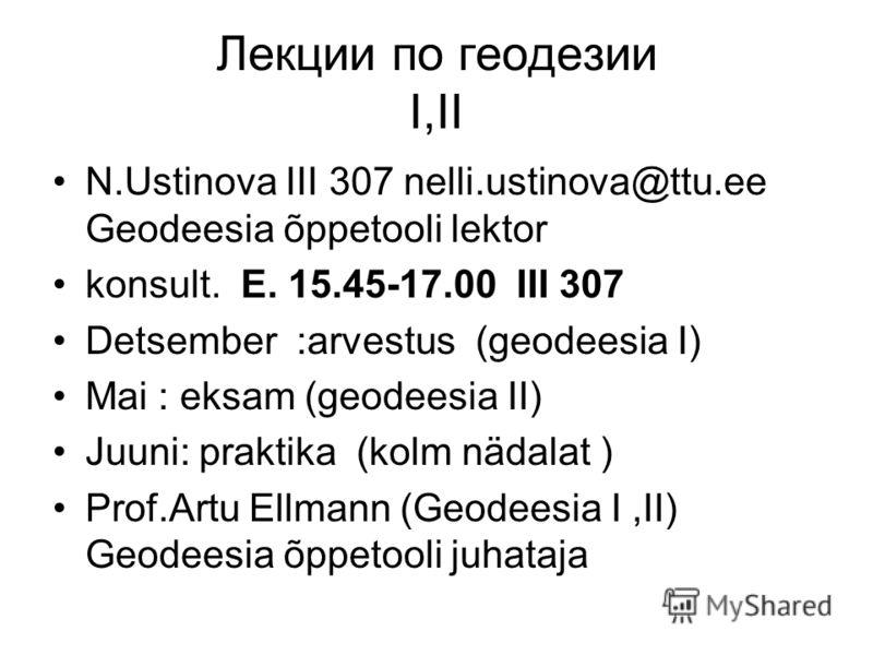 Лекции по геодезии I,II N.Ustinova III 307 nelli.ustinova@ttu.ee Geodeesia õppetooli lektor konsult. E. 15.45-17.00 III 307 Detsember :arvestus (geodeesia I) Mai : eksam (geodeesia II) Juuni: praktika (kolm nädalat ) Prof.Artu Ellmann (Geodeesia I,II
