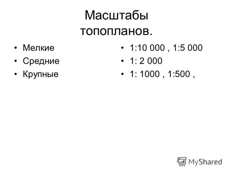 Масштабы топопланов. Мелкие Средние Крупные 1:10 000, 1:5 000 1: 2 000 1: 1000, 1:500,